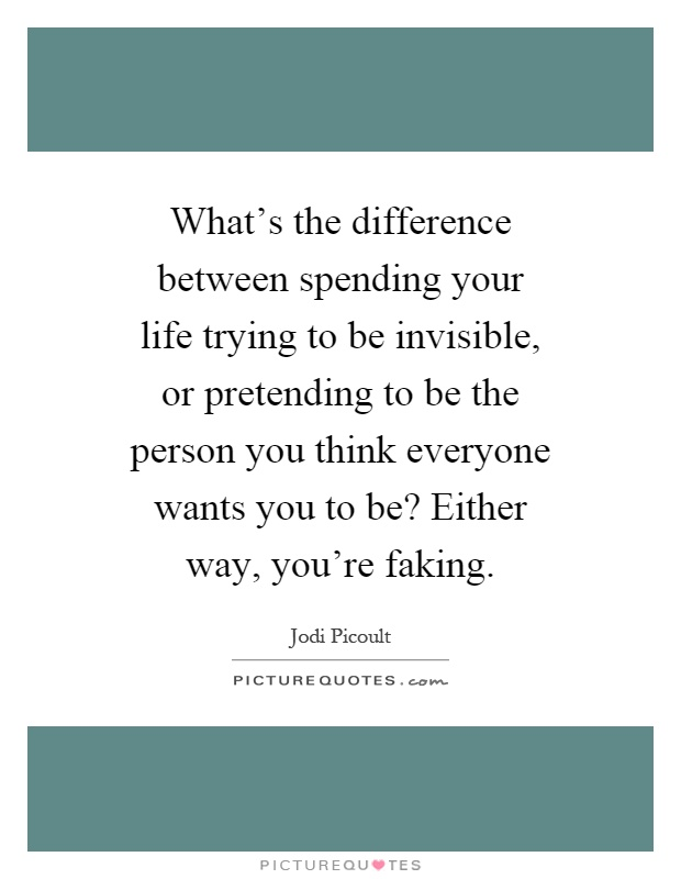 What's the difference between spending your life trying to be invisible, or pretending to be the person you think everyone wants you to be? Either way, you're faking Picture Quote #1