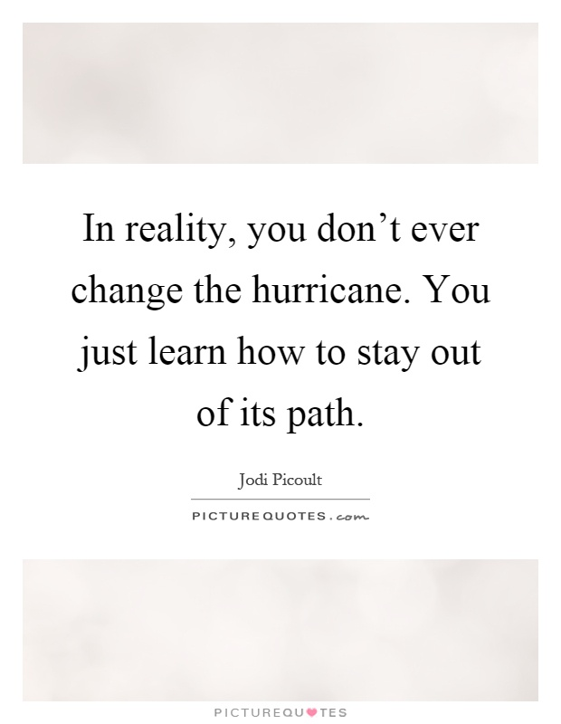 In reality, you don't ever change the hurricane. You just learn how to stay out of its path Picture Quote #1