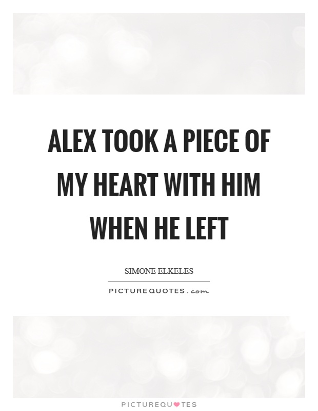 Alex took a piece of my heart with him when he left Picture Quote #1