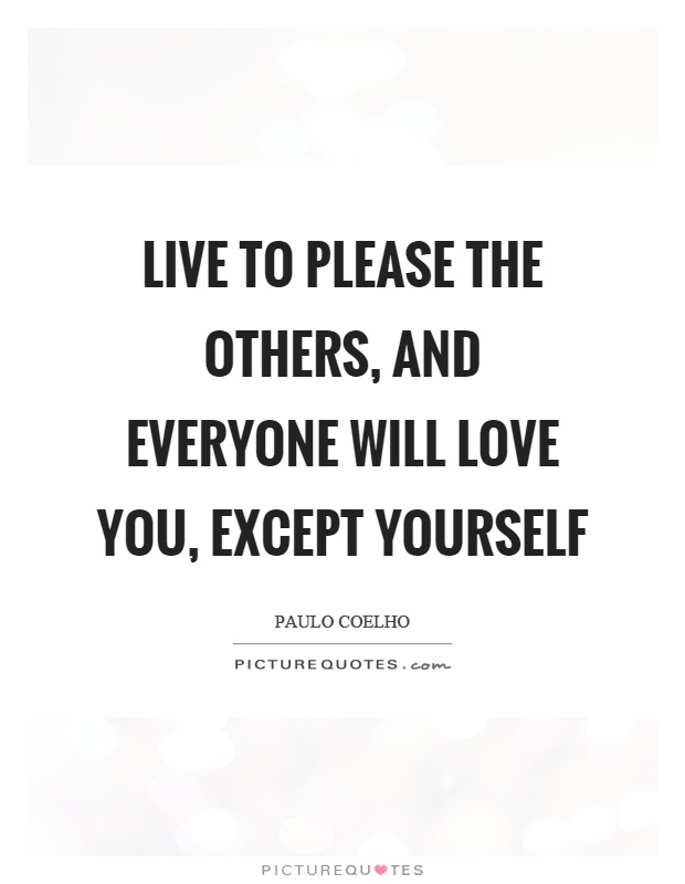 Live to please the others, and everyone will love you, except yourself Picture Quote #1
