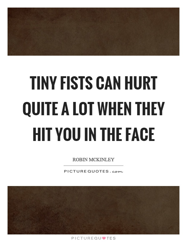 Tiny fists can hurt quite a lot when they hit you in the face Picture Quote #1