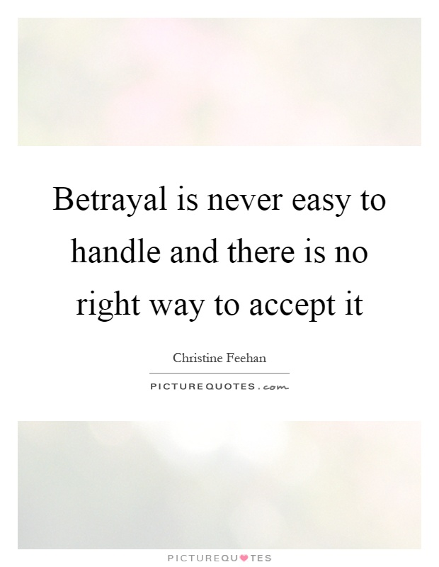 Betrayal is never easy to handle and there is no right way to accept it Picture Quote #1