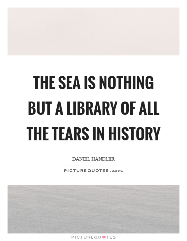 The sea is nothing but a library of all the tears in history Picture Quote #1