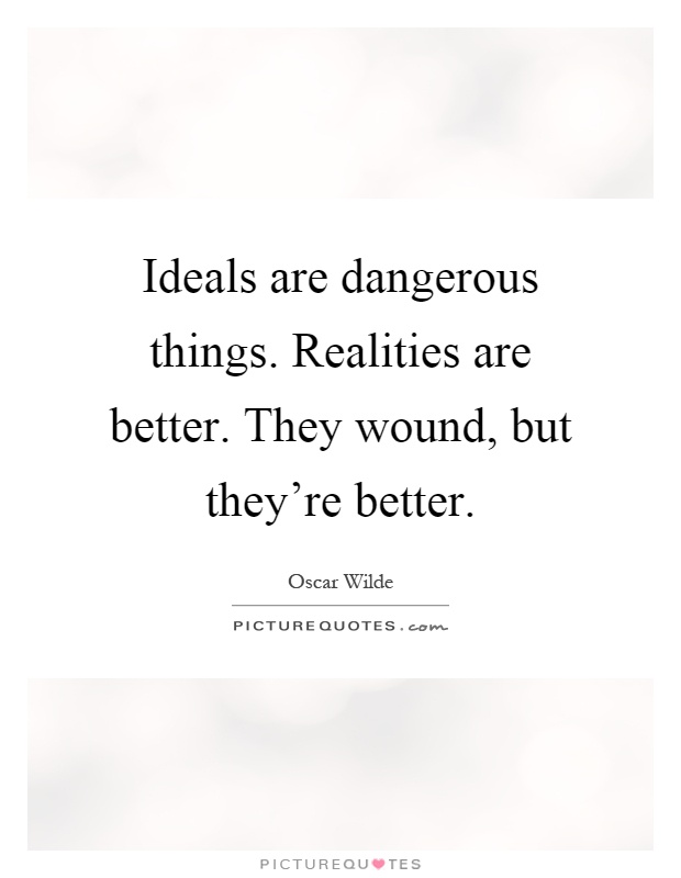 Ideals are dangerous things. Realities are better. They wound, but they're better Picture Quote #1