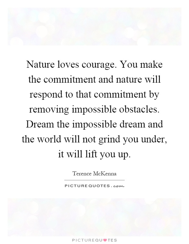 Nature loves courage. You make the commitment and nature will respond to that commitment by removing impossible obstacles. Dream the impossible dream and the world will not grind you under, it will lift you up Picture Quote #1