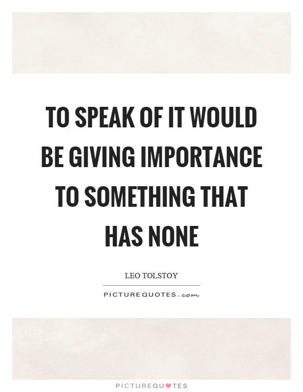 To speak of it would be giving importance to something that has none Picture Quote #1