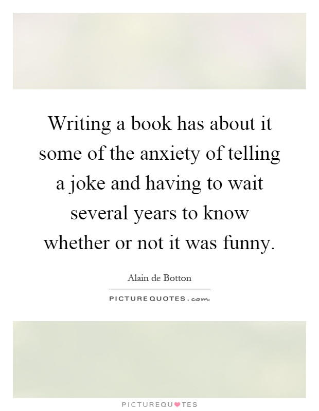 Writing a book has about it some of the anxiety of telling a joke and having to wait several years to know whether or not it was funny Picture Quote #1