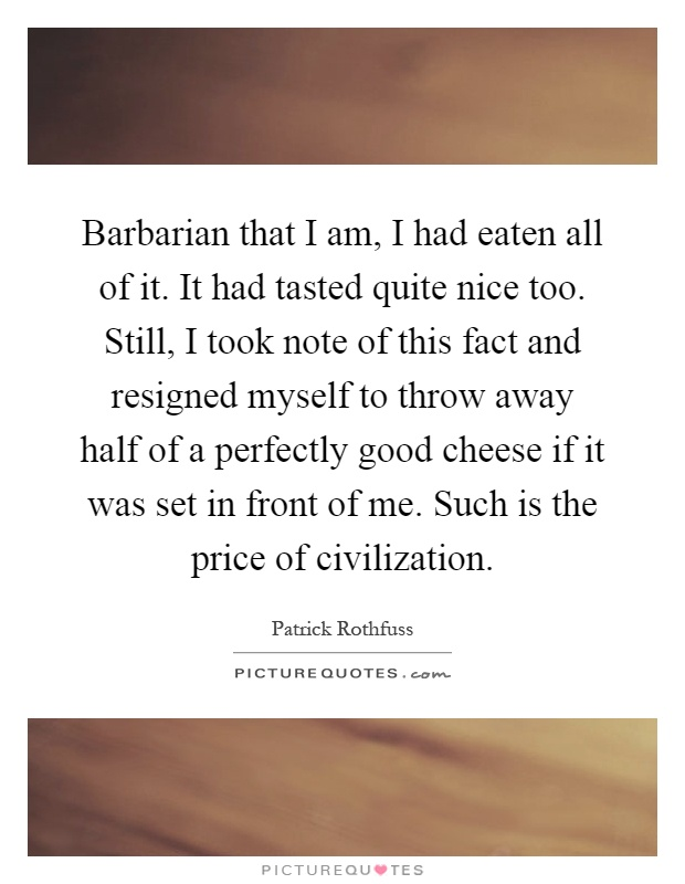 Barbarian that I am, I had eaten all of it. It had tasted quite nice too. Still, I took note of this fact and resigned myself to throw away half of a perfectly good cheese if it was set in front of me. Such is the price of civilization Picture Quote #1