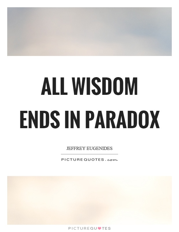All wisdom ends in paradox Picture Quote #1