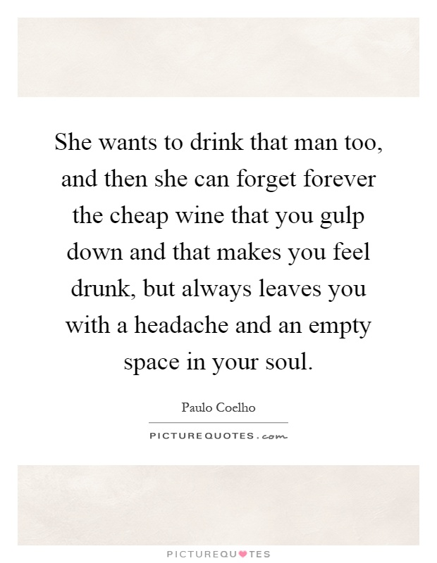 She wants to drink that man too, and then she can forget forever the cheap wine that you gulp down and that makes you feel drunk, but always leaves you with a headache and an empty space in your soul Picture Quote #1