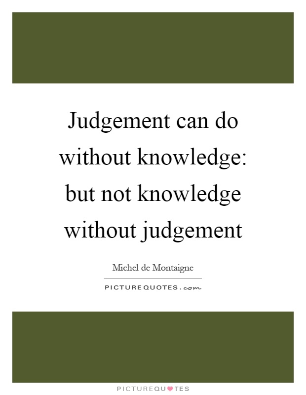 Judgement can do without knowledge: but not knowledge without judgement Picture Quote #1