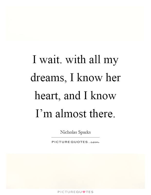 I wait. with all my dreams, I know her heart, and I know I ... Almost Quotes
