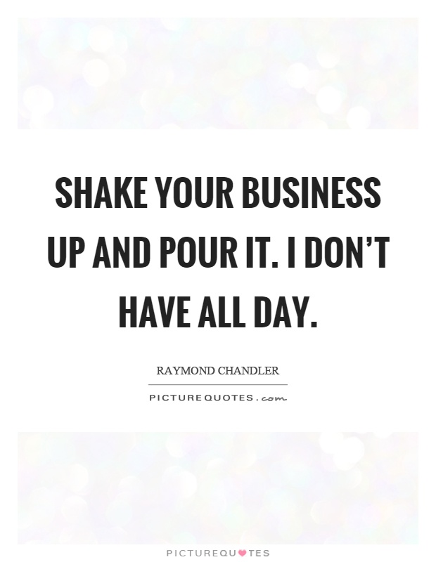 Shake your business up and pour it. I don't have all day Picture Quote #1