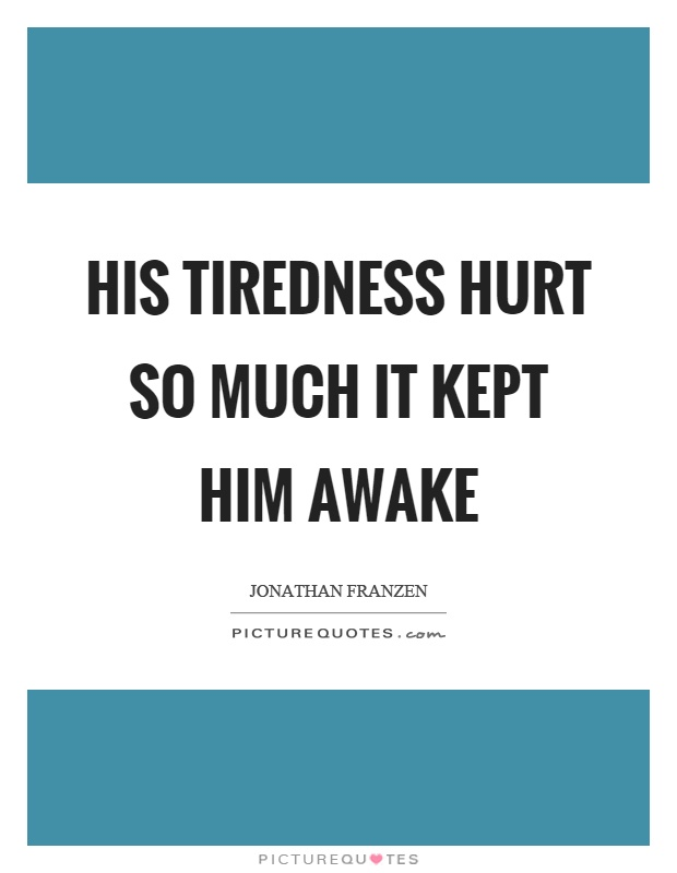 His tiredness hurt so much it kept him awake Picture Quote #1
