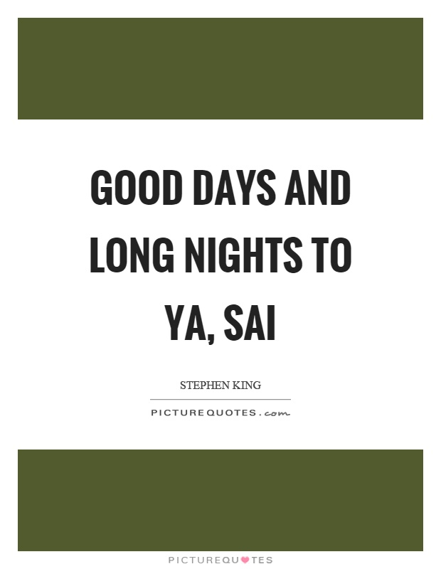 Good days and long nights to ya, sai Picture Quote #1