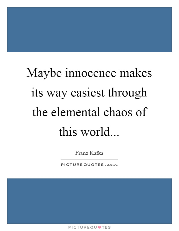 Maybe innocence makes its way easiest through the elemental chaos of this world Picture Quote #1