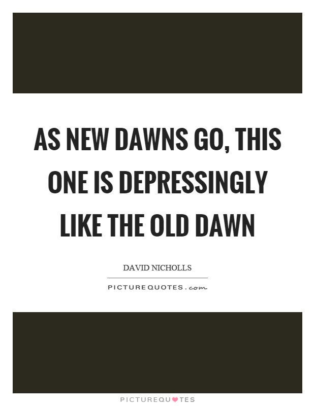 As new dawns go, this one is depressingly like the old dawn Picture Quote #1