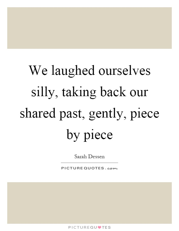 We laughed ourselves silly, taking back our shared past, gently, piece by piece Picture Quote #1