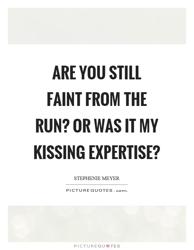 Are you still faint from the run? Or was it my kissing expertise? Picture Quote #1