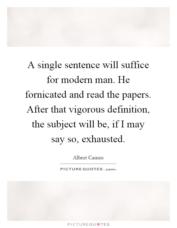 A Single Sentence Will Suffice For Modern Man. He Fornicated And Read The  Papers.