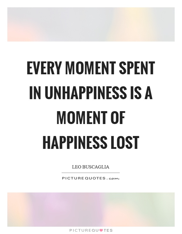 Every moment spent in unhappiness is a moment of happiness lost Picture Quote #1