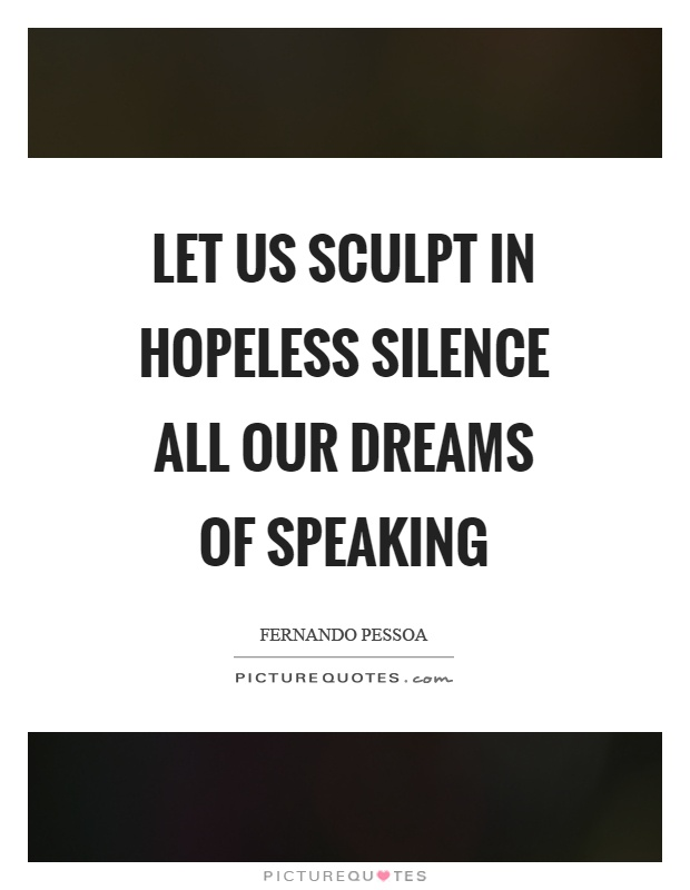 Let us sculpt in hopeless silence all our dreams of speaking Picture Quote #1