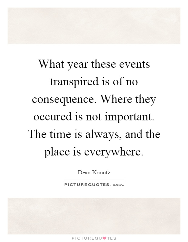 What year these events transpired is of no consequence. Where they occured is not important. The time is always, and the place is everywhere Picture Quote #1