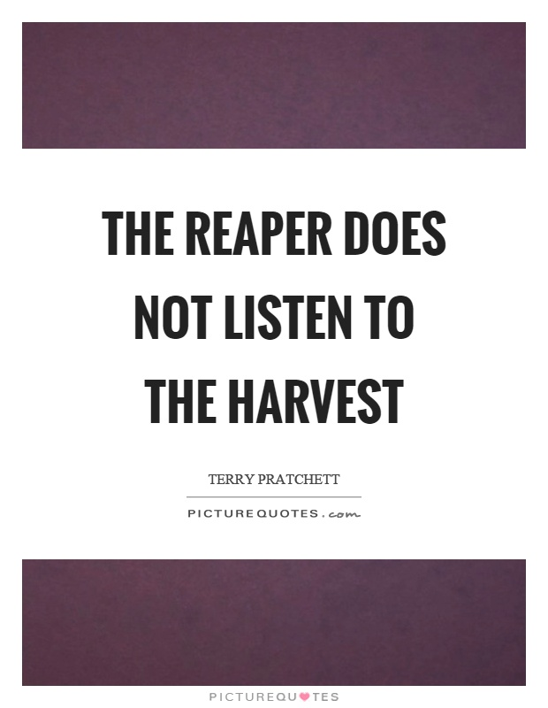 The reaper does not listen to the harvest Picture Quote #1