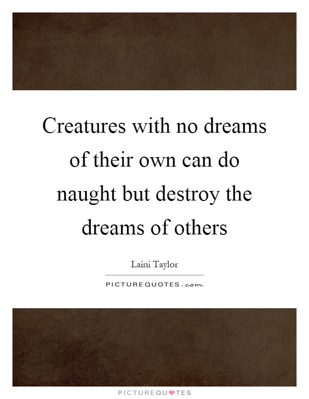 Creatures with no dreams of their own can do naught but destroy the dreams of others Picture Quote #1