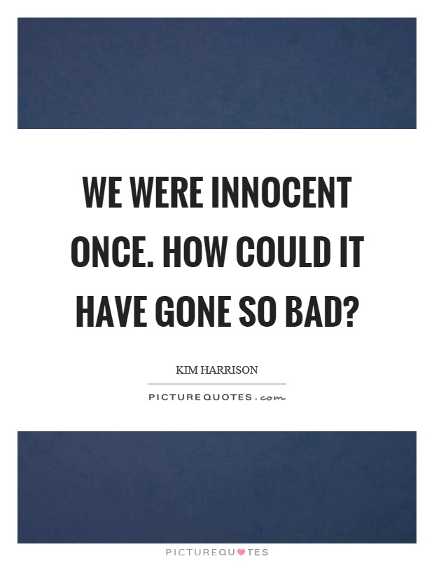 We were innocent once. How could it have gone so bad? Picture Quote #1
