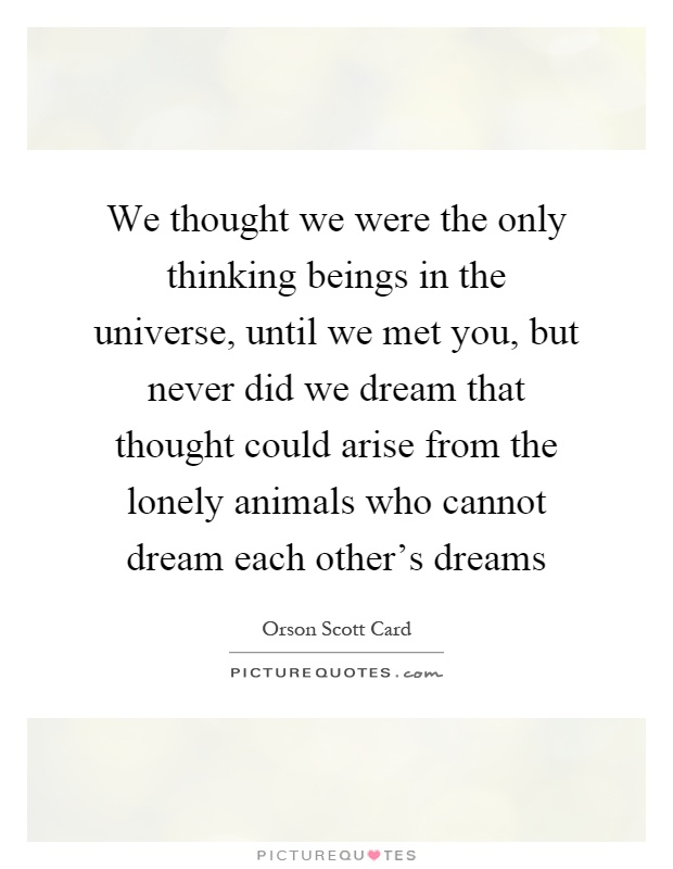 We thought we were the only thinking beings in the universe ...
