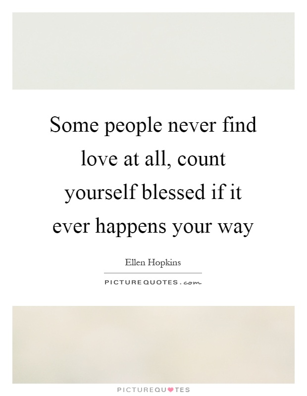 i will never find love quotes Check out our wonderful collection of 100 romantic love quotes for her but understanding my love for you is never difficult when soul mates find each other.
