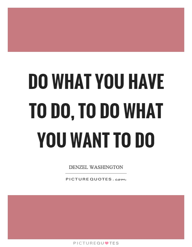 Do what you have to do, to do what you want to do Picture Quote #1