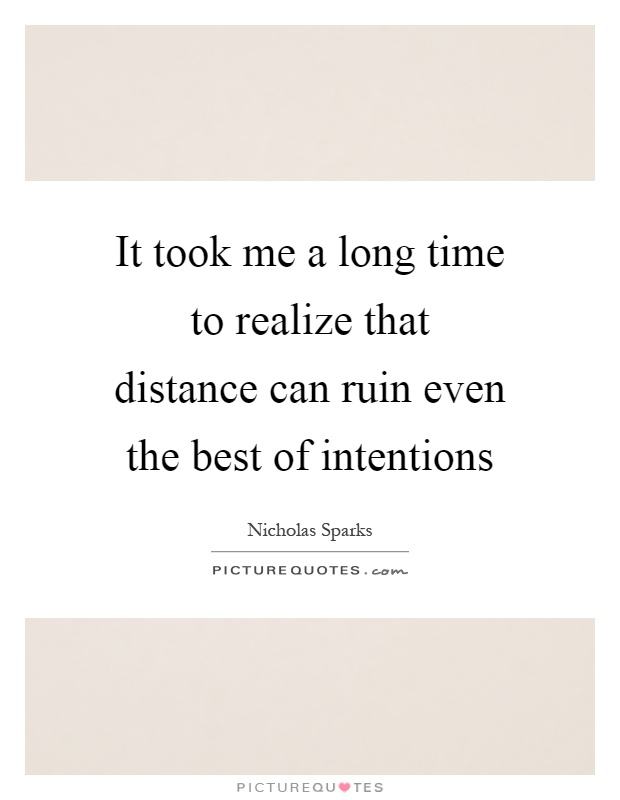 It took me a long time to realize that distance can ruin even the best of intentions Picture Quote #1