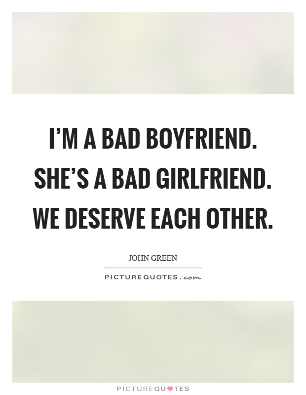 I'm a bad boyfriend. She's a bad girlfriend. We deserve each other Picture Quote #1