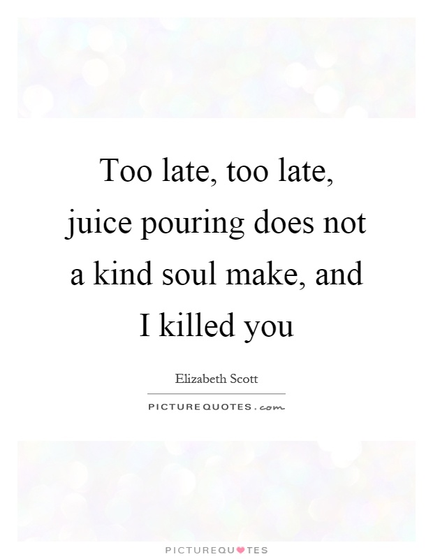 Too late, too late, juice pouring does not a kind soul make, and I killed you Picture Quote #1