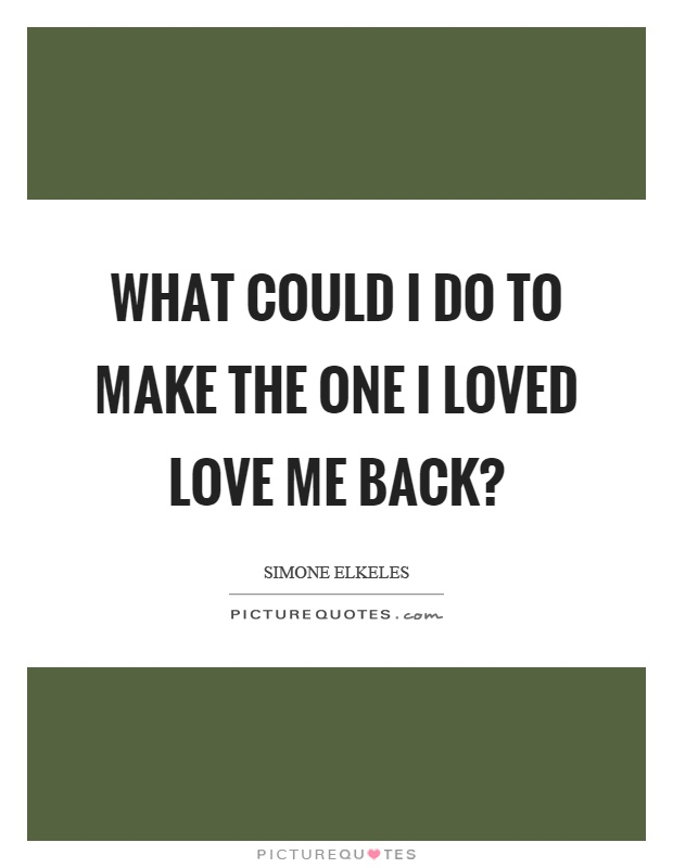 What could I do to make the one I loved love me back? Picture Quote #1