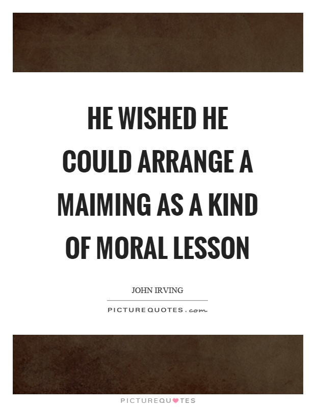 He wished he could arrange a maiming as a kind of moral lesson Picture Quote #1