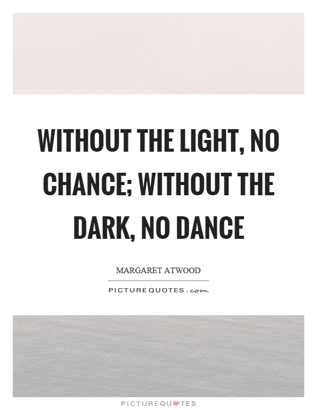 Without the light, no chance; without the dark, no dance Picture Quote #1