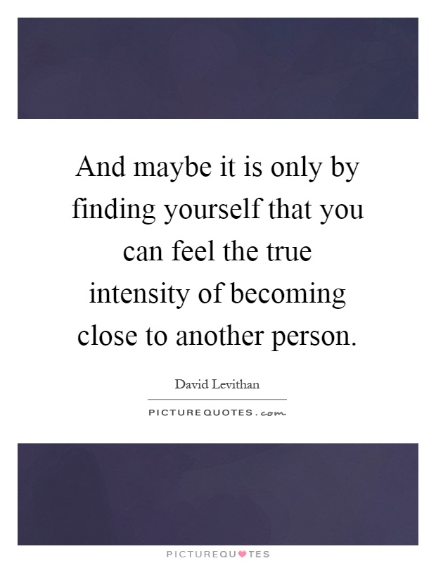 And maybe it is only by finding yourself that you can feel the true intensity of becoming close to another person Picture Quote #1