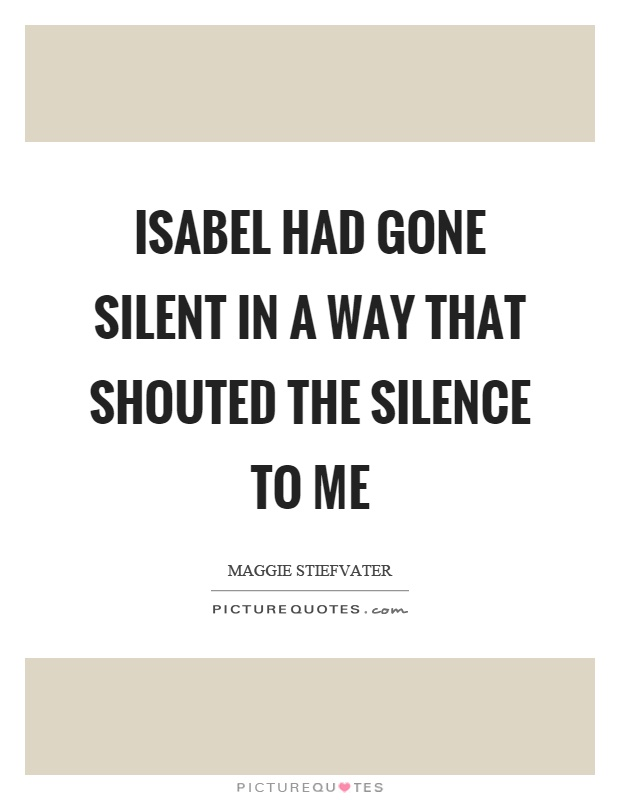 Isabel had gone silent in a way that shouted the silence to me Picture Quote #1