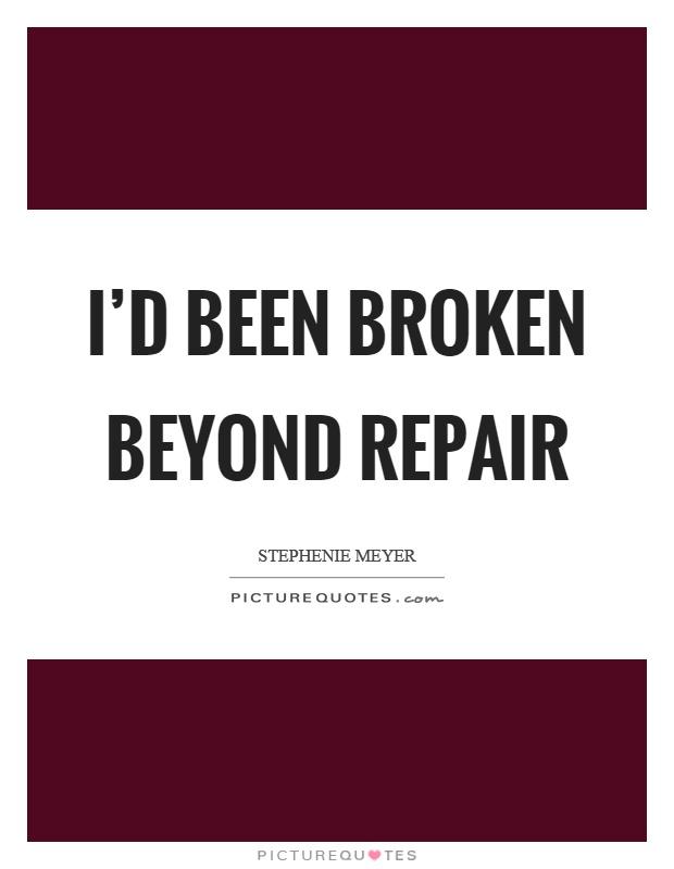 I'd been broken beyond repair Picture Quote #1