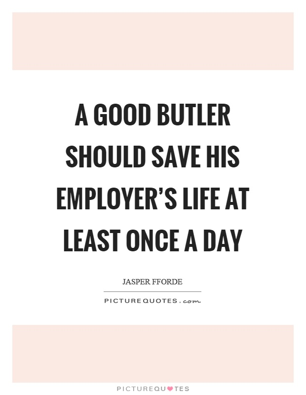 A good butler should save his employer's life at least once a day Picture Quote #1