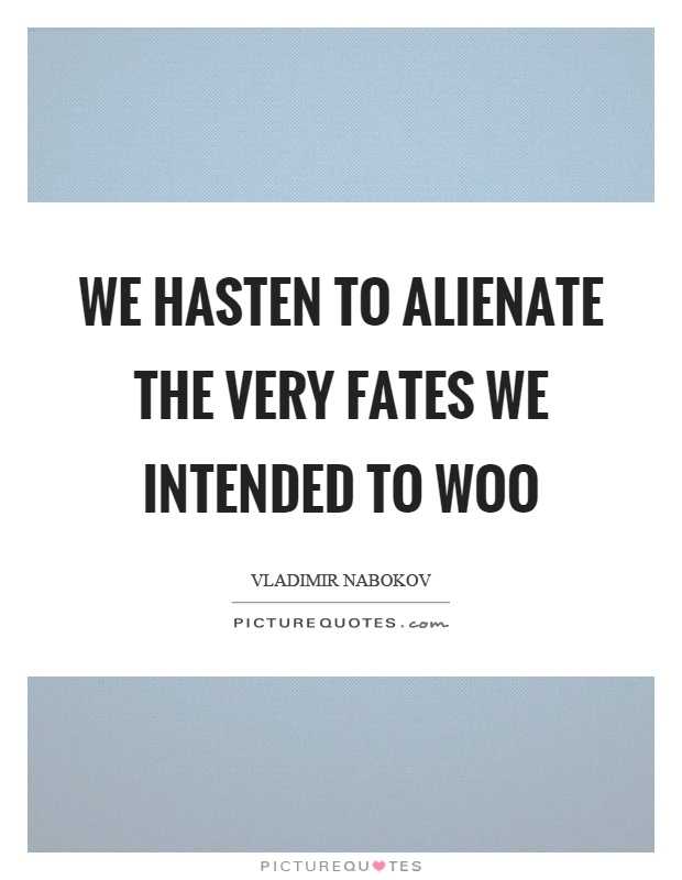 We hasten to alienate the very fates we intended to woo Picture Quote #1