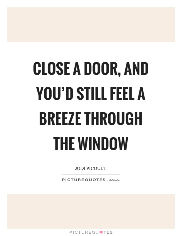Close a door, and you'd still feel a breeze through the window Picture Quote #1