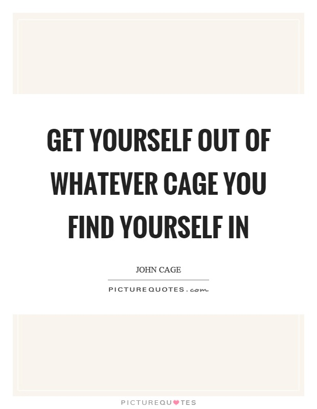 Get yourself out of whatever cage you find yourself in Picture Quote #1