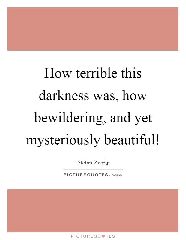 How terrible this darkness was, how bewildering, and yet mysteriously beautiful! Picture Quote #1