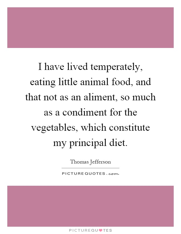 I have lived temperately, eating little animal food, and that not as an aliment, so much as a condiment for the vegetables, which constitute my principal diet Picture Quote #1