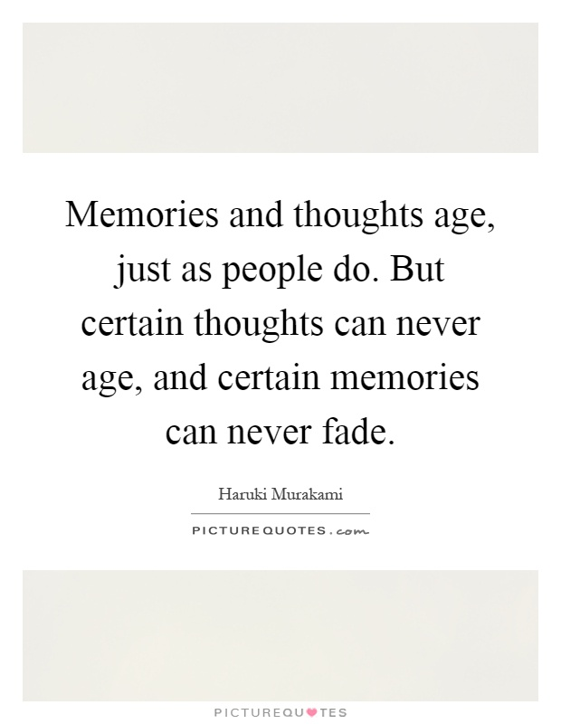 Memories and thoughts age, just as people do. But certain thoughts can never age, and certain memories can never fade Picture Quote #1