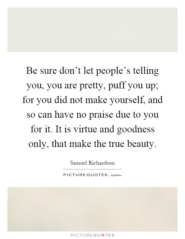 Be sure don't let people's telling you, you are pretty, puff you up; for you did not make yourself, and so can have no praise due to you for it. It is virtue and goodness only, that make the true beauty Picture Quote #1